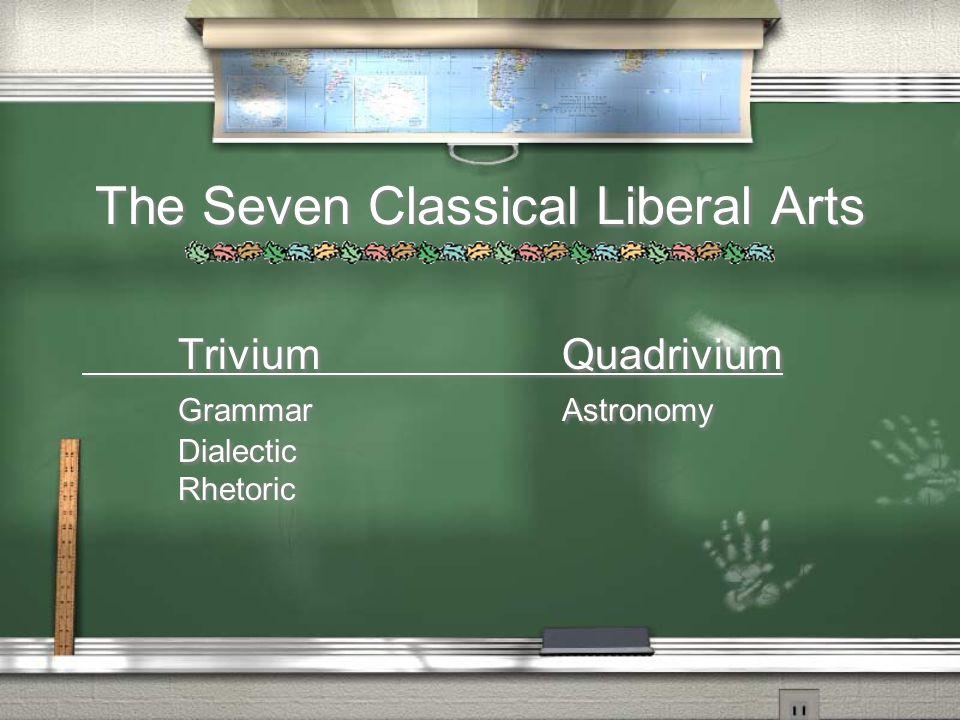 The Seven Classical Liberal Arts TriviumQuadrivium GrammarAstronomy Dialectic Rhetoric TriviumQuadrivium GrammarAstronomy Dialectic Rhetoric