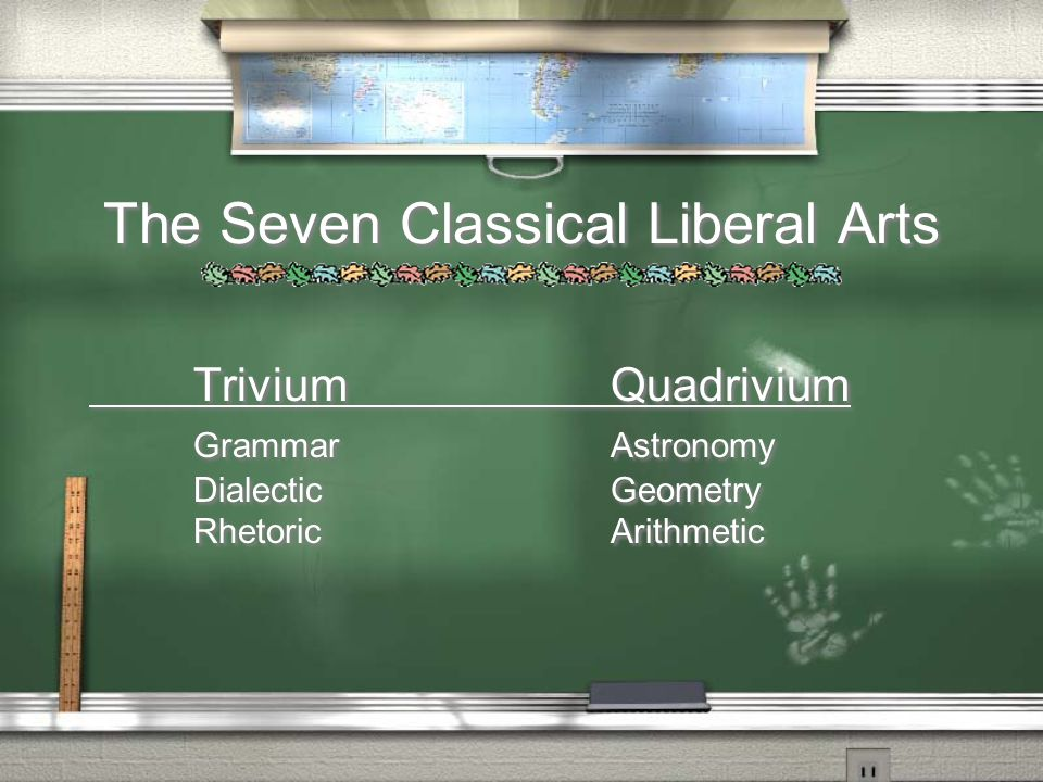 The Seven Classical Liberal Arts TriviumQuadrivium GrammarAstronomy DialecticGeometry RhetoricArithmetic TriviumQuadrivium GrammarAstronomy DialecticGeometry RhetoricArithmetic
