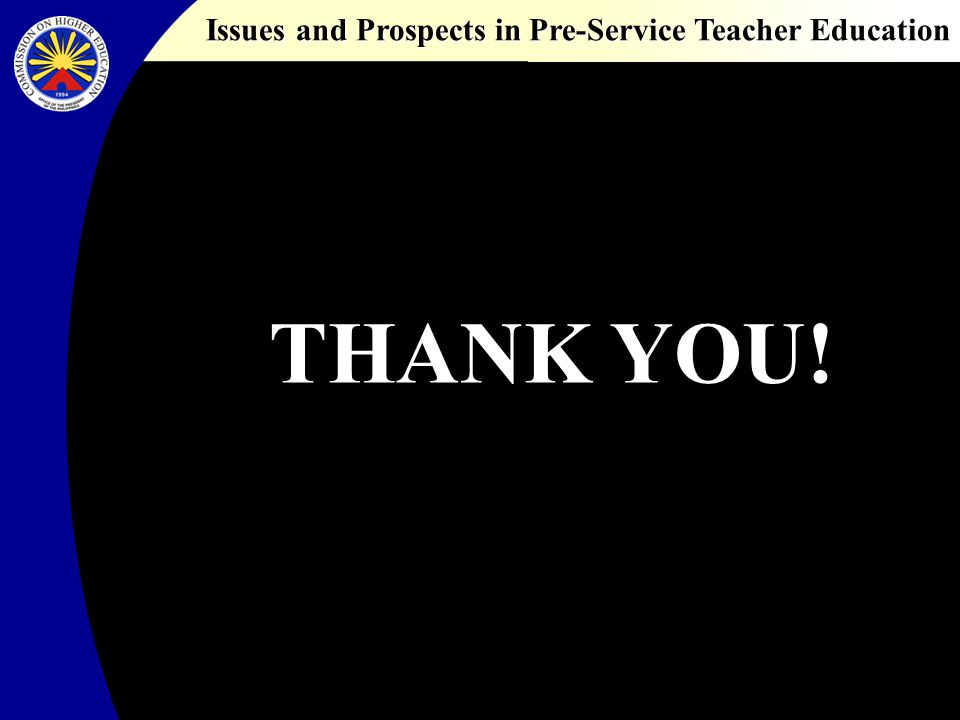 Issues and Prospects in Pre-Service Teacher Education THANK YOU!