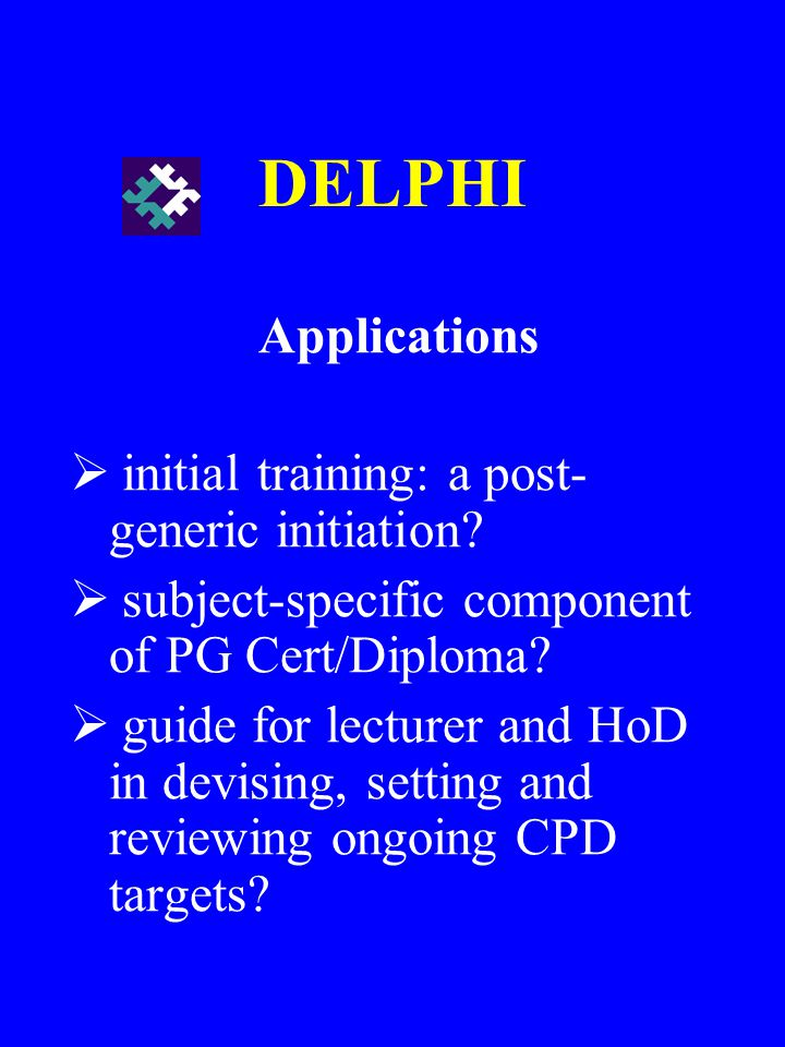DELPHI Applications initial training: a post- generic initiation? subject-specific component of PG Cert/Diploma? guide for lecturer and HoD in devisin
