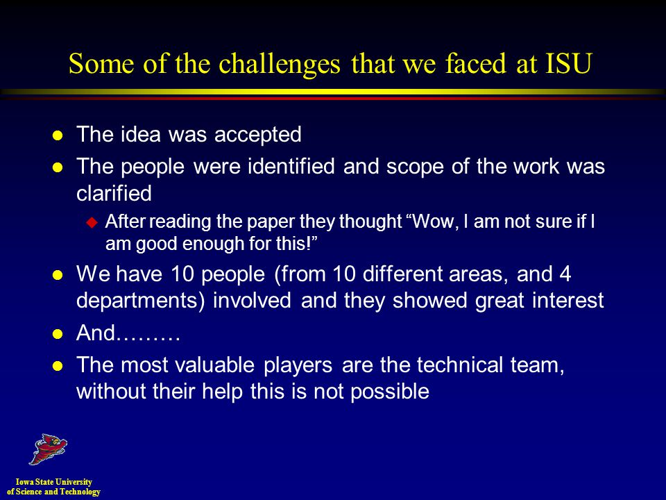 Some of the challenges that we faced at ISU l The idea was accepted l The people were identified and scope of the work was clarified u After reading the paper they thought Wow, I am not sure if I am good enough for this.