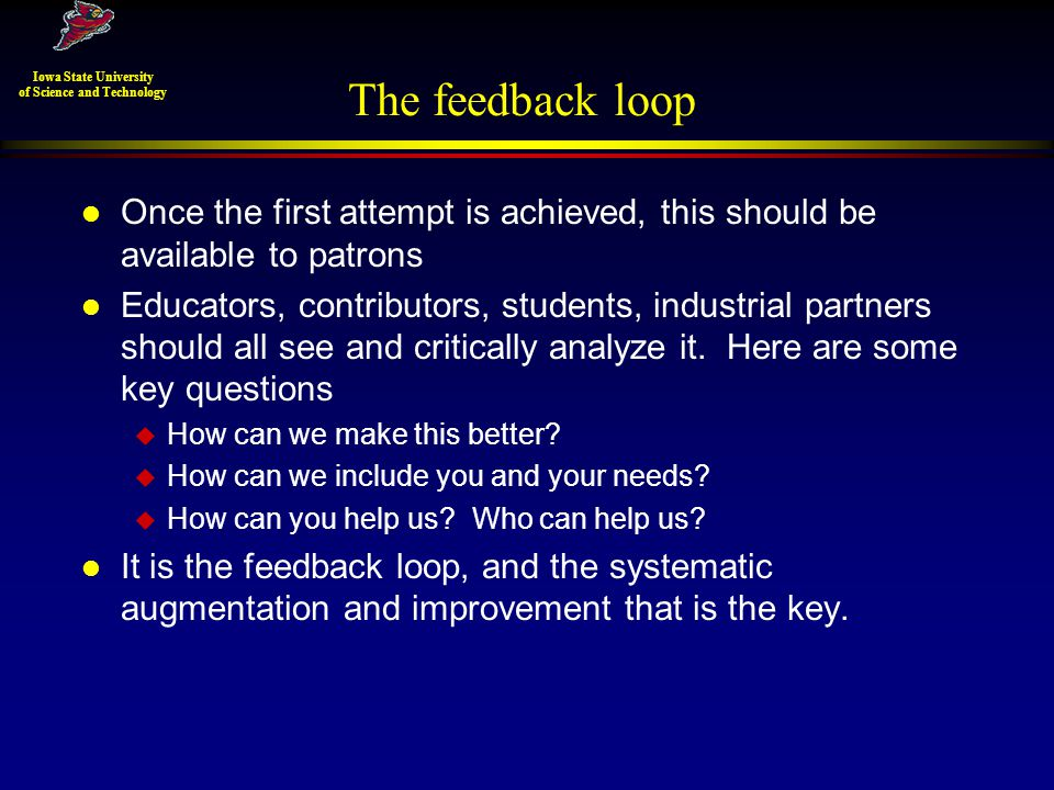 The feedback loop l Once the first attempt is achieved, this should be available to patrons l Educators, contributors, students, industrial partners should all see and critically analyze it.