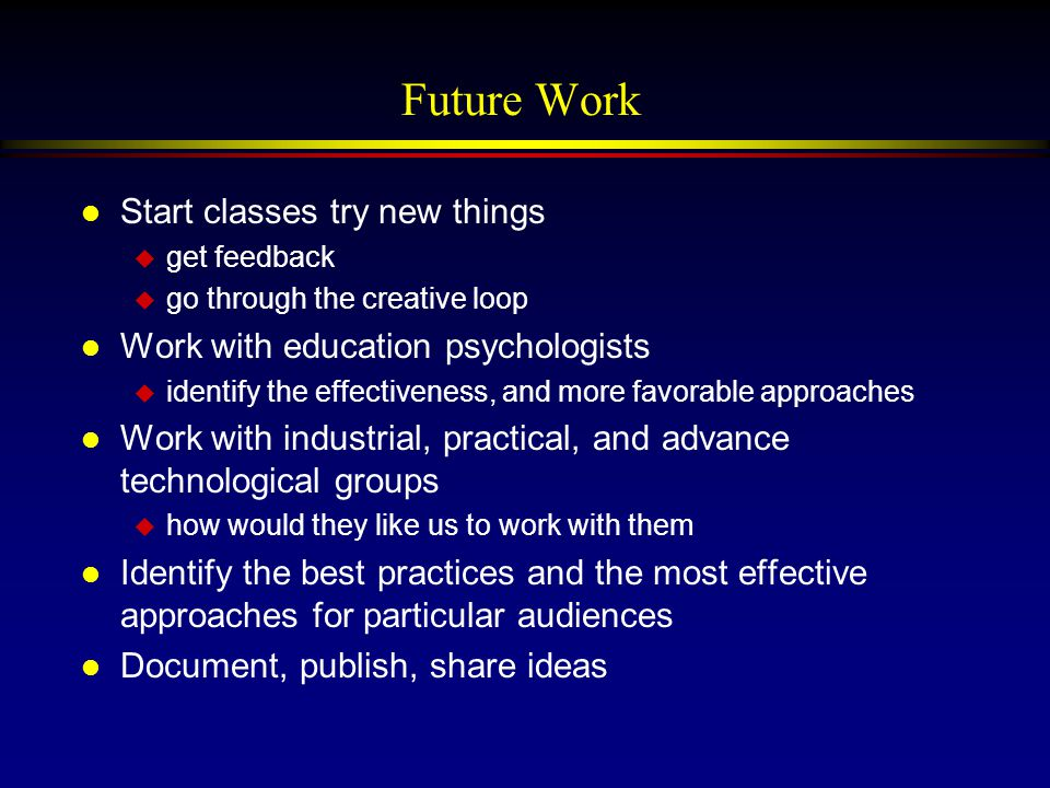 Future Work l Start classes try new things u get feedback u go through the creative loop l Work with education psychologists u identify the effectiveness, and more favorable approaches l Work with industrial, practical, and advance technological groups u how would they like us to work with them l Identify the best practices and the most effective approaches for particular audiences l Document, publish, share ideas