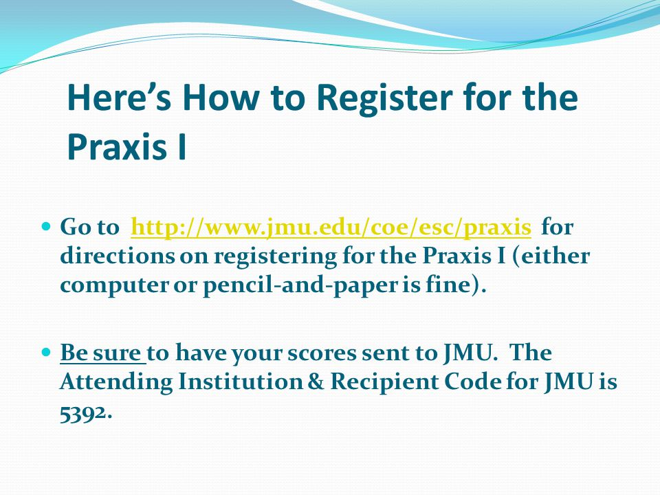 Heres How to Register for the Praxis I Go to http://www.jmu.edu/coe/esc/praxis for directions on registering for the Praxis I (either computer or pencil-and-paper is fine).http://www.jmu.edu/coe/esc/praxis Be sure to have your scores sent to JMU.