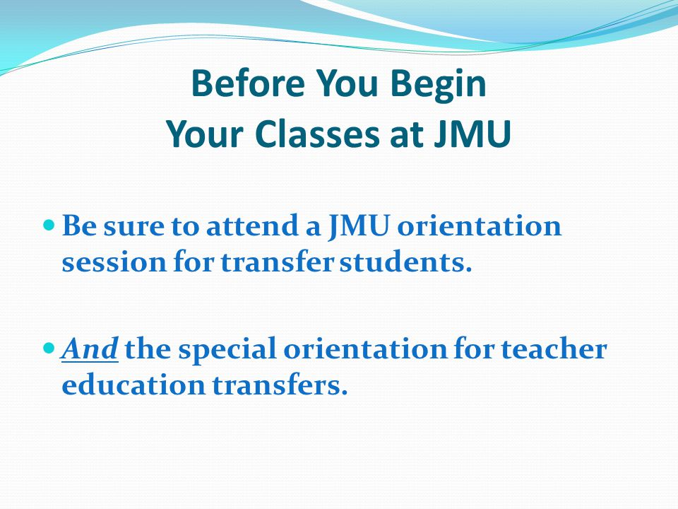 Before You Begin Your Classes at JMU Be sure to attend a JMU orientation session for transfer students.