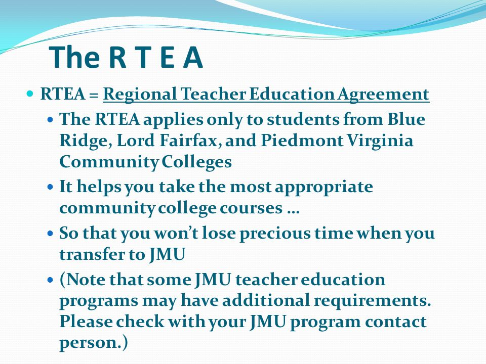 The R T E A RTEA = Regional Teacher Education Agreement The RTEA applies only to students from Blue Ridge, Lord Fairfax, and Piedmont Virginia Community Colleges It helps you take the most appropriate community college courses … So that you wont lose precious time when you transfer to JMU (Note that some JMU teacher education programs may have additional requirements.