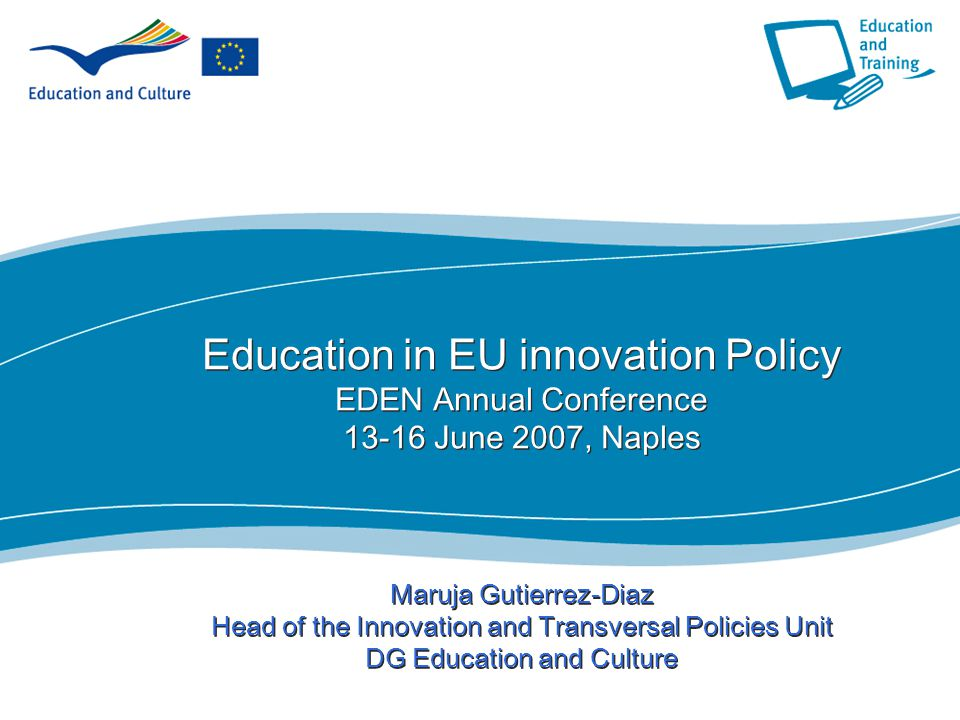 1 Education in EU innovation Policy EDEN Annual Conference 13-16 June 2007, Naples Maruja Gutierrez-Diaz Head of the Innovation and Transversal Policies Unit DG Education and Culture