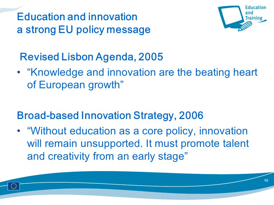 10 Education and innovation a strong EU policy message Revised Lisbon Agenda, 2005 Knowledge and innovation are the beating heart of European growth Broad-based Innovation Strategy, 2006 Without education as a core policy, innovation will remain unsupported.