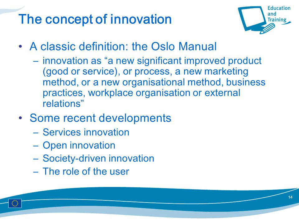 14 The concept of innovation A classic definition: the Oslo Manual –innovation as a new significant improved product (good or service), or process, a new marketing method, or a new organisational method, business practices, workplace organisation or external relations Some recent developments –Services innovation –Open innovation –Society-driven innovation –The role of the user