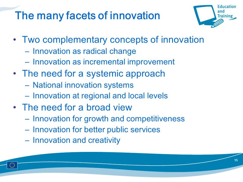 15 The many facets of innovation Two complementary concepts of innovation –Innovation as radical change –Innovation as incremental improvement The need for a systemic approach –National innovation systems –Innovation at regional and local levels The need for a broad view –Innovation for growth and competitiveness –Innovation for better public services –Innovation and creativity