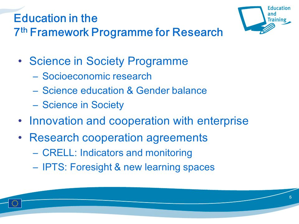 5 Education in the 7 th Framework Programme for Research Science in Society Programme –Socioeconomic research –Science education & Gender balance –Science in Society Innovation and cooperation with enterprise Research cooperation agreements –CRELL: Indicators and monitoring –IPTS: Foresight & new learning spaces