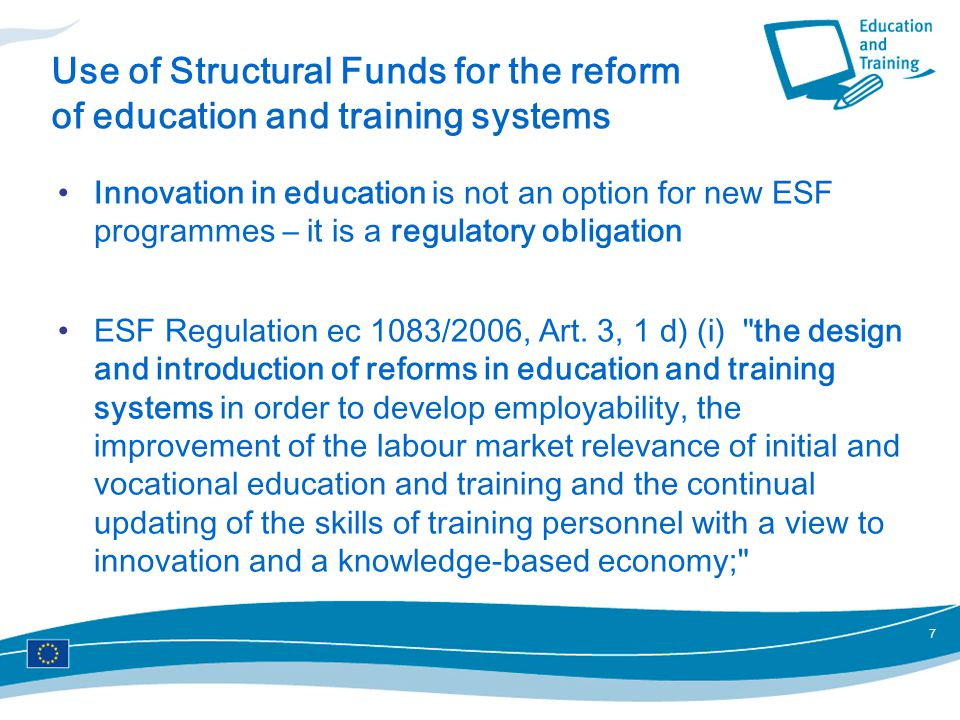7 Use of Structural Funds for the reform of education and training systems Innovation in education is not an option for new ESF programmes – it is a regulatory obligation ESF Regulation ec 1083/2006, Art.