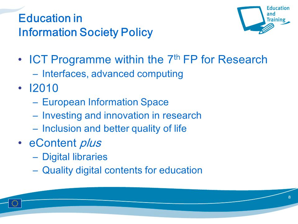 8 Education in Information Society Policy ICT Programme within the 7 th FP for Research –Interfaces, advanced computing I2010 –European Information Space –Investing and innovation in research –Inclusion and better quality of life eContent plus –Digital libraries –Quality digital contents for education