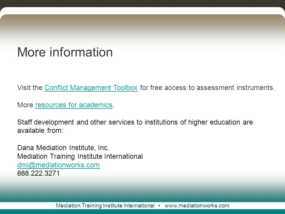 Mediation Training Institute International www.mediationworks.com More information Visit the Conflict Management Toolbox for free access to assessment instruments.Conflict Management Toolbox More resources for academics.resources for academics Staff development and other services to institutions of higher education are available from: Dana Mediation Institute, Inc.