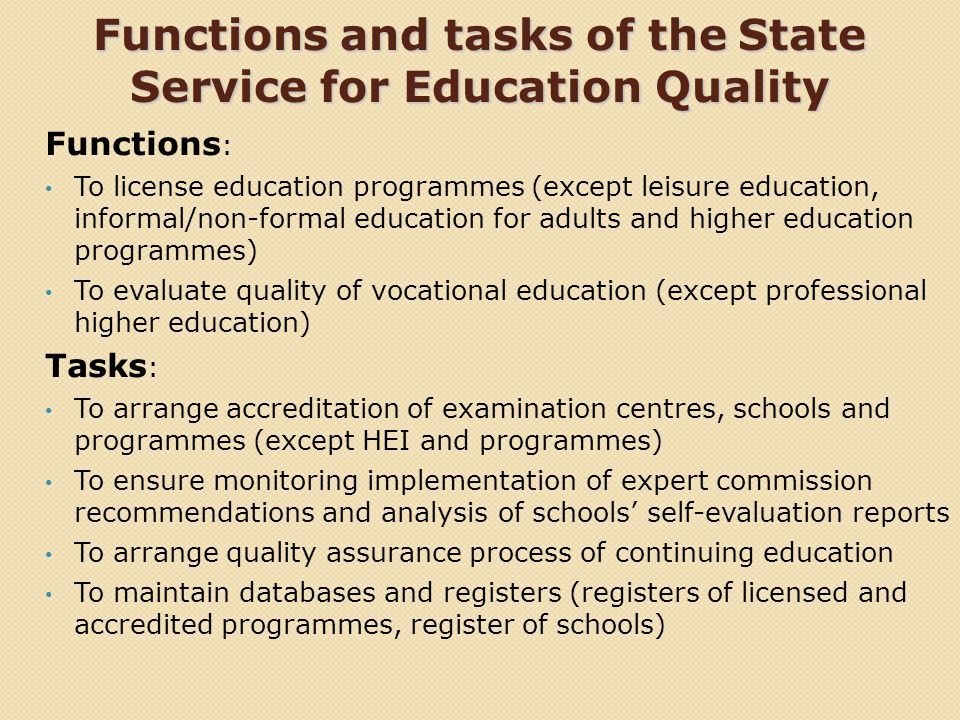 Functions and tasks of the State Service for Education Quality Functions : To license education programmes (except leisure education, informal/non-formal education for adults and higher education programmes) To evaluate quality of vocational education (except professional higher education) Tasks : To arrange accreditation of examination centres, schools and programmes (except HEI and programmes) To ensure monitoring implementation of expert commission recommendations and analysis of schools self-evaluation reports To arrange quality assurance process of continuing education To maintain databases and registers (registers of licensed and accredited programmes, register of schools)