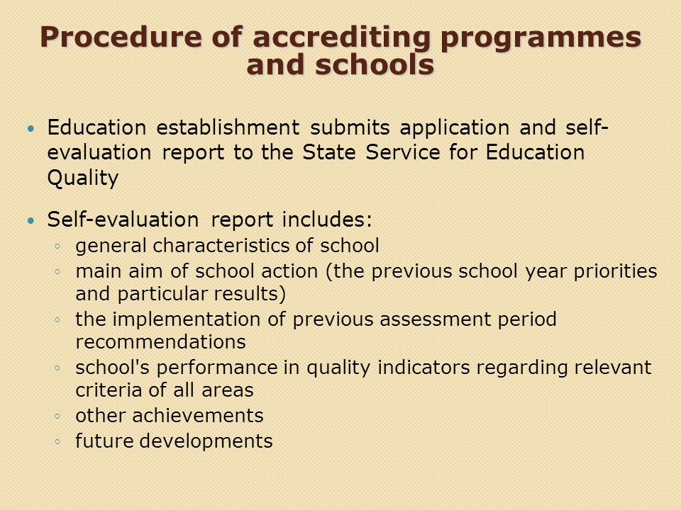 Procedure of accrediting programmes and schools Education establishment submits application and self- evaluation report to the State Service for Education Quality Self-evaluation report includes: general characteristics of school main aim of school action (the previous school year priorities and particular results) the implementation of previous assessment period recommendations school s performance in quality indicators regarding relevant criteria of all areas other achievements future developments
