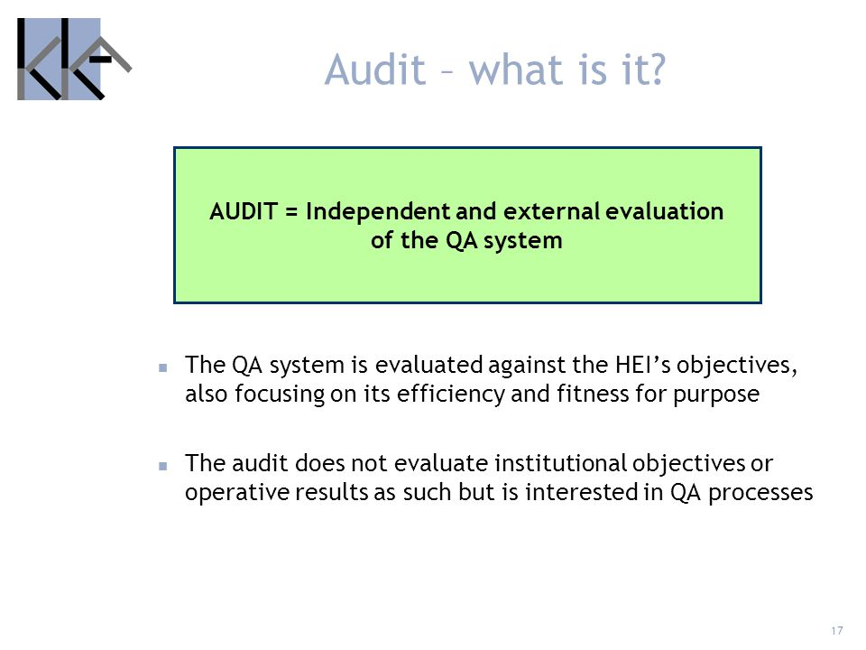 17 Audit – what is it? The QA system is evaluated against the HEIs objectives, also focusing on its efficiency and fitness for purpose The audit does