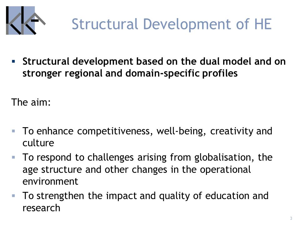 4 Structural Development of HE More resources to education and research through increased efficiency Measures are taken to boost world-class research and research of key national importance the role of higher education institutions in the innovation system international research cooperation and participation in international educational cooperation to enhance quality in education to secure access to competent work force to diversify the funding base of higher education institutions to render higher education institutions more attractive as employers
