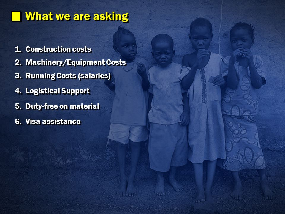 What we are asking 1.Construction costs 2.Machinery/Equipment Costs 3.Running Costs (salaries) 4.Logistical Support 5.Duty-free on material 6.Visa assistance 1.Construction costs 2.Machinery/Equipment Costs 3.Running Costs (salaries) 4.Logistical Support 5.Duty-free on material 6.Visa assistance