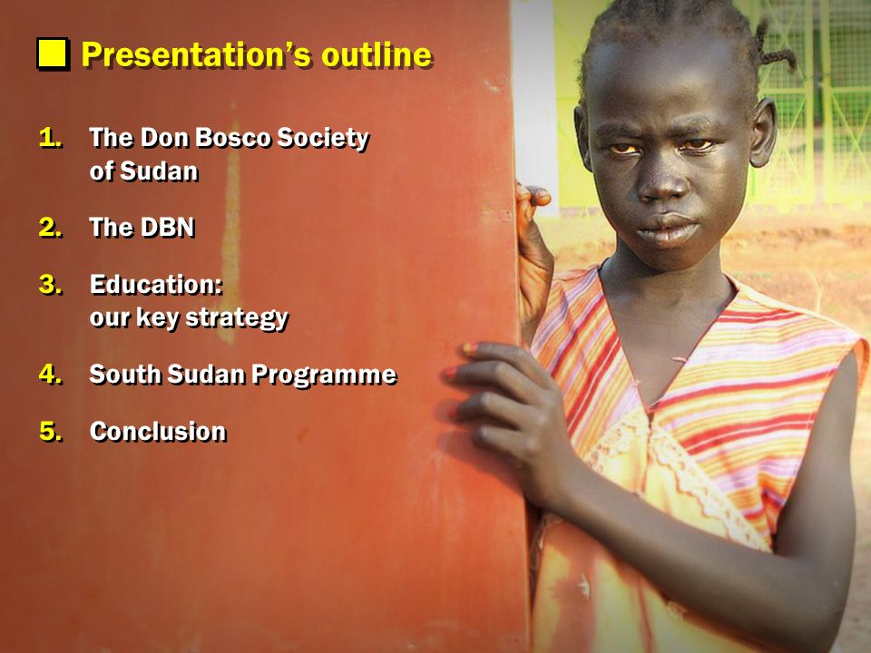 Presentations outline 1.The Don Bosco Society of Sudan 2.The DBN 3.Education: our key strategy 4.South Sudan Programme 5.Conclusion 1.The Don Bosco Society of Sudan 2.The DBN 3.Education: our key strategy 4.South Sudan Programme 5.Conclusion