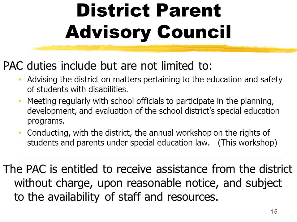 15 District Parent Advisory Council PAC duties include but are not limited to: sAdvising the district on matters pertaining to the education and safety of students with disabilities.