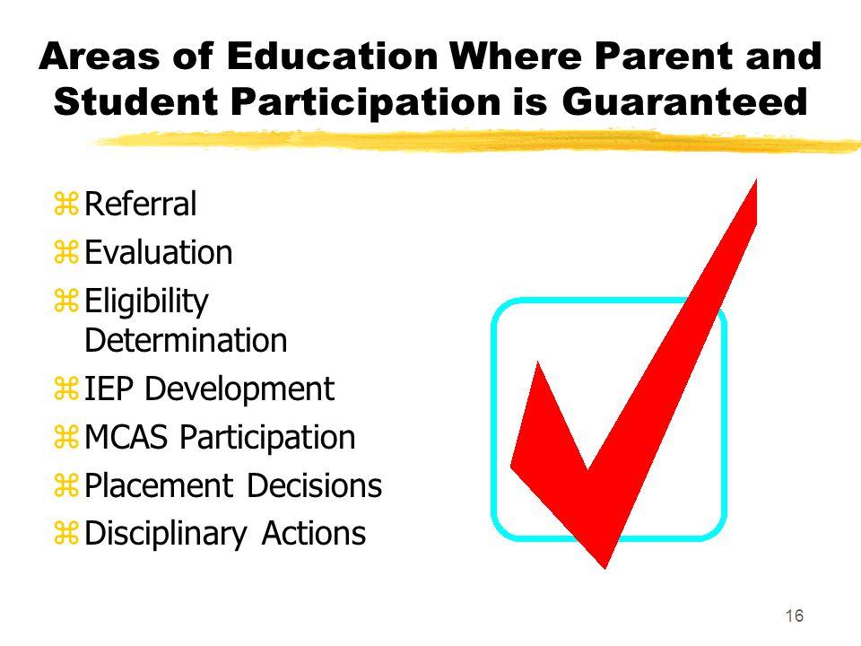 16 Areas of Education Where Parent and Student Participation is Guaranteed zReferral zEvaluation zEligibility Determination zIEP Development zMCAS Participation zPlacement Decisions zDisciplinary Actions