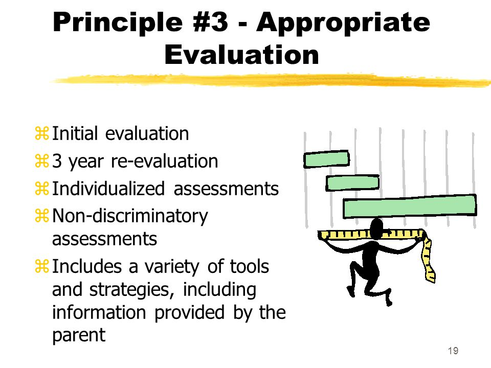 19 Principle #3 - Appropriate Evaluation zInitial evaluation z3 year re-evaluation zIndividualized assessments zNon-discriminatory assessments zIncludes a variety of tools and strategies, including information provided by the parent