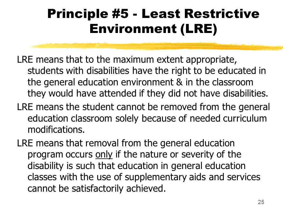 25 Principle #5 - Least Restrictive Environment (LRE) LRE means that to the maximum extent appropriate, students with disabilities have the right to be educated in the general education environment & in the classroom they would have attended if they did not have disabilities.