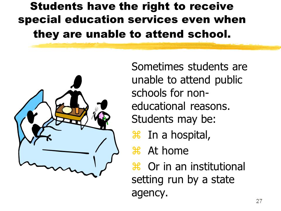 27 Students have the right to receive special education services even when they are unable to attend school.