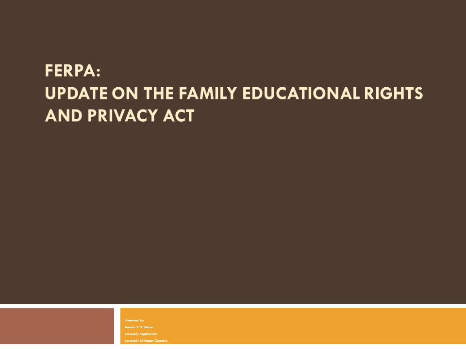 FERPA: UPDATE ON THE FAMILY EDUCATIONAL RIGHTS AND PRIVACY ACT Presented by Brenda V.