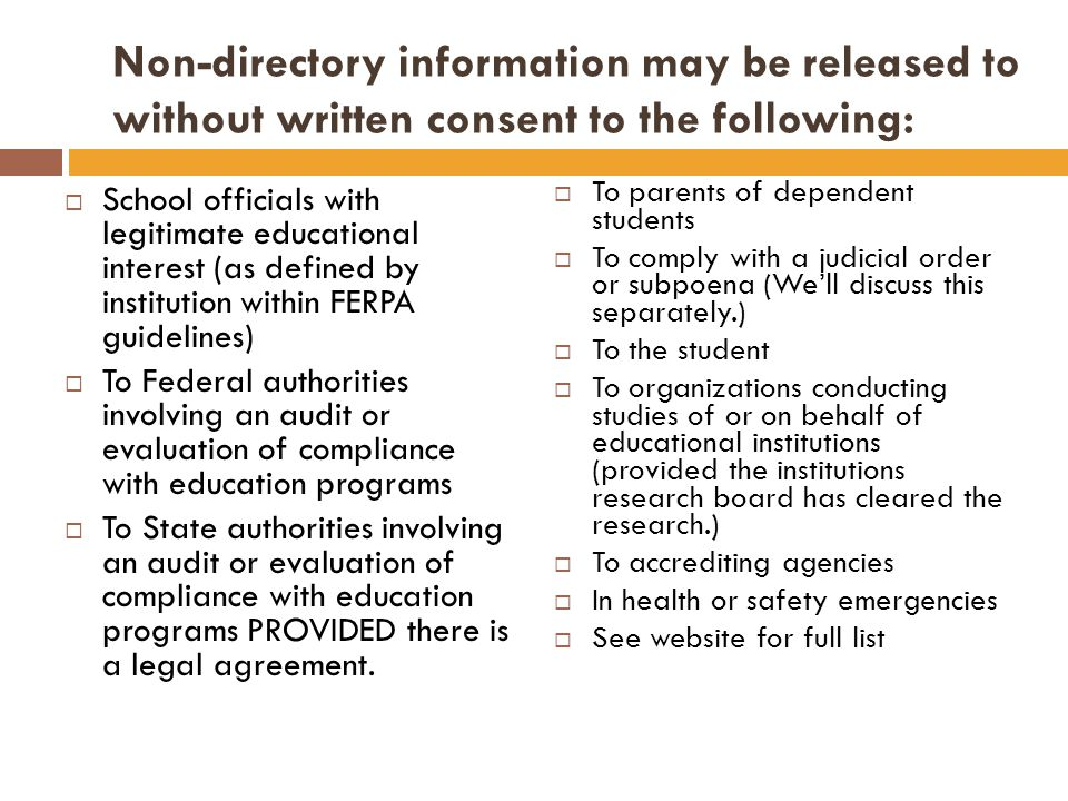 Non-directory information may be released to without written consent to the following: School officials with legitimate educational interest (as defined by institution within FERPA guidelines) To Federal authorities involving an audit or evaluation of compliance with education programs To State authorities involving an audit or evaluation of compliance with education programs PROVIDED there is a legal agreement.