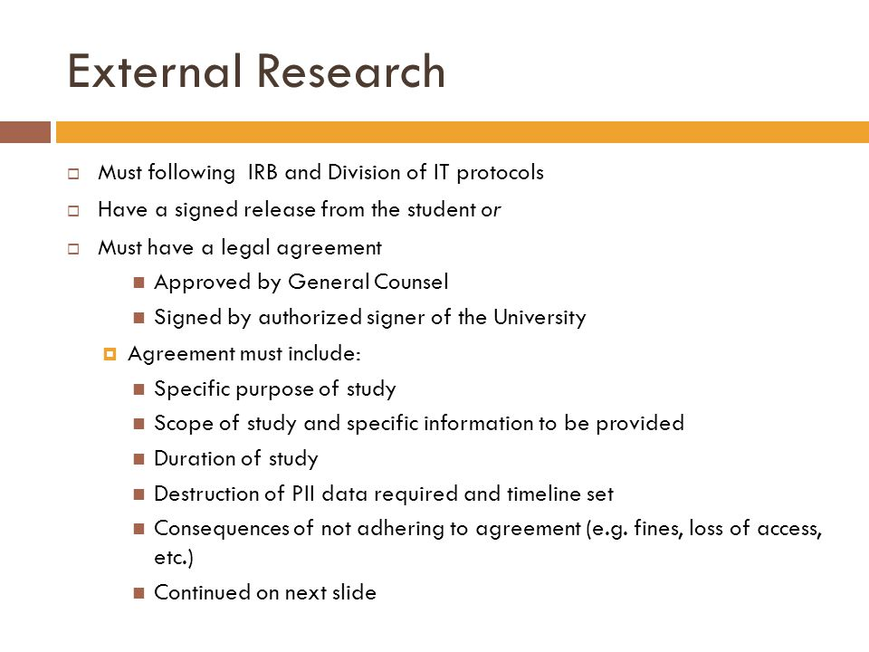 Must following IRB and Division of IT protocols Have a signed release from the student or Must have a legal agreement Approved by General Counsel Signed by authorized signer of the University Agreement must include: Specific purpose of study Scope of study and specific information to be provided Duration of study Destruction of PII data required and timeline set Consequences of not adhering to agreement (e.g.