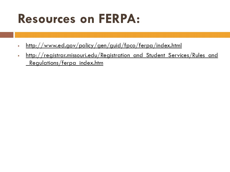Resources on FERPA: http://www.ed.gov/policy/gen/guid/fpco/ferpa/index.html http://registrar.missouri.edu/Registration_and_Student_Services/Rules_and _Regulations/ferpa_index.htm