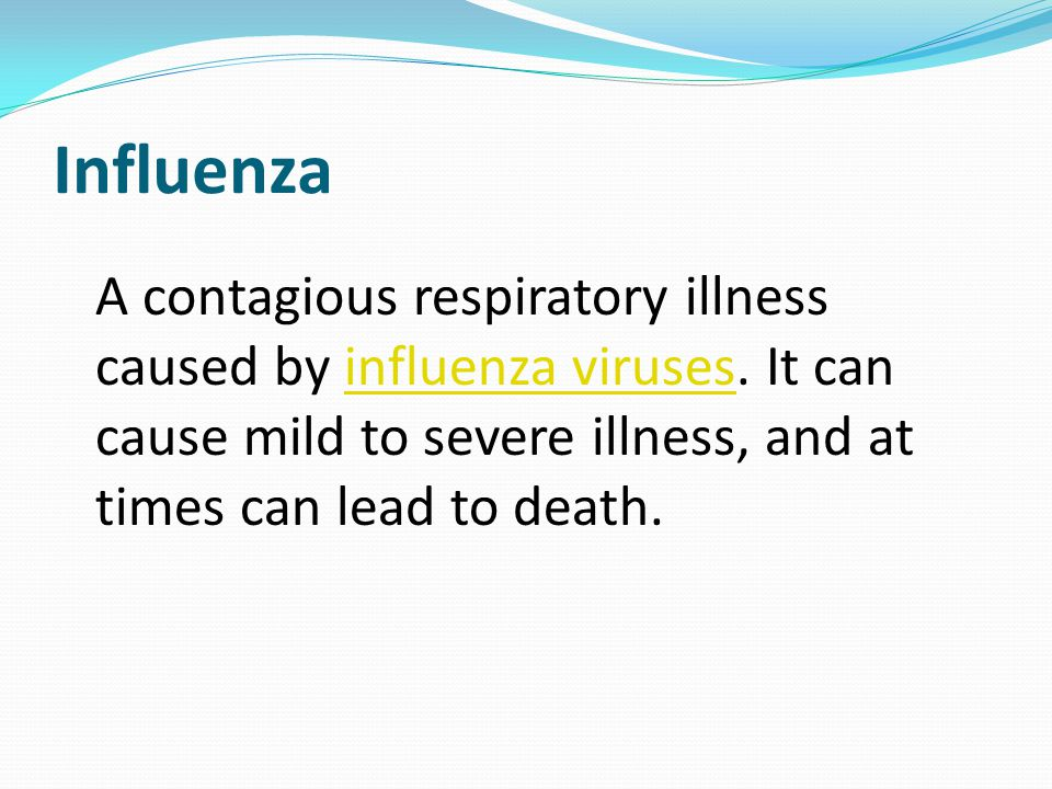 Influenza A contagious respiratory illness caused by influenza viruses. It can cause mild to severe illness, and at times can lead to death.influenza