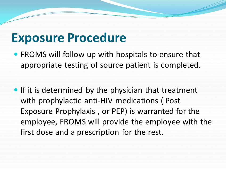 Exposure Procedure FROMS will follow up with hospitals to ensure that appropriate testing of source patient is completed. If it is determined by the p