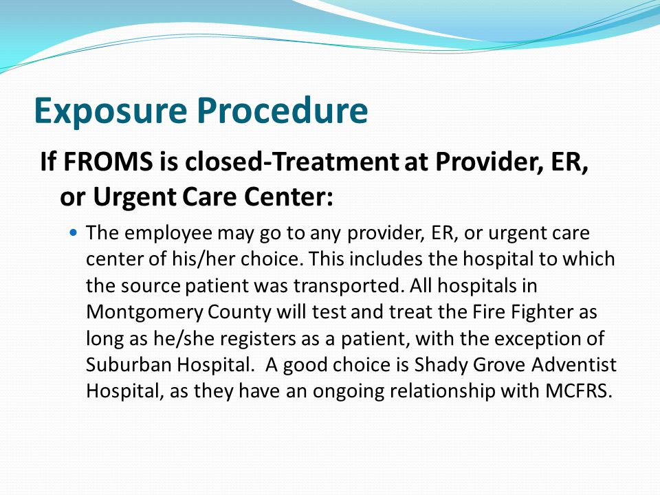 Exposure Procedure If FROMS is closed-Treatment at Provider, ER, or Urgent Care Center: The employee may go to any provider, ER, or urgent care center