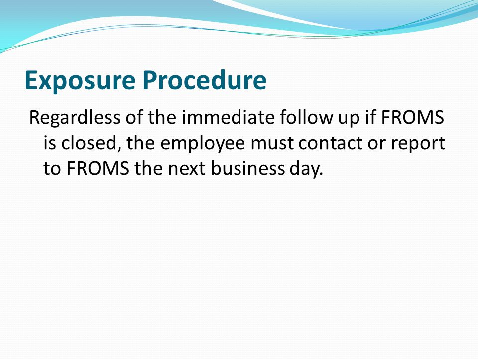 Exposure Procedure Regardless of the immediate follow up if FROMS is closed, the employee must contact or report to FROMS the next business day.