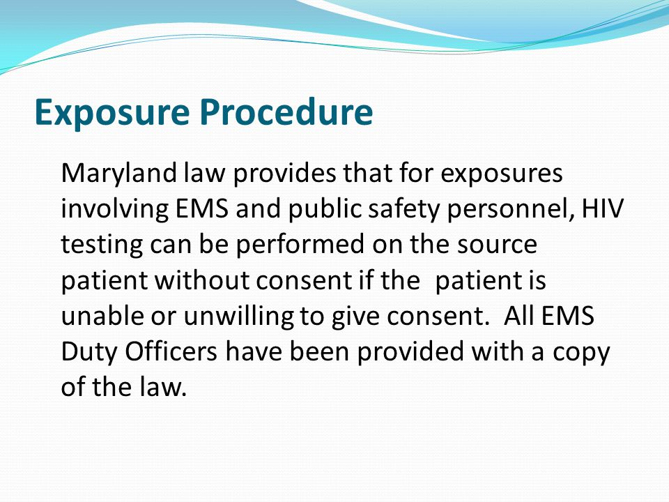 Exposure Procedure Maryland law provides that for exposures involving EMS and public safety personnel, HIV testing can be performed on the source pati