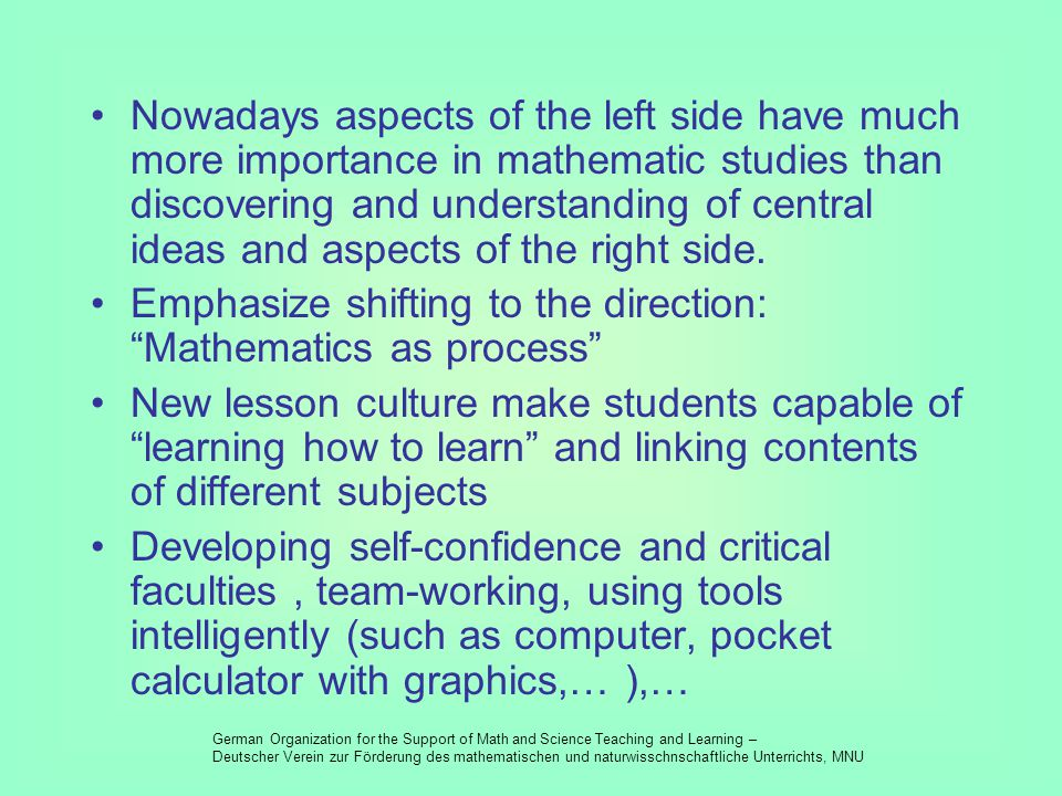 Mathematics as a product Mathematics as a process imparting and application of a calculation acquire calculation and its insights passing on knowledge and connections build knowledge and discover connections strive for completeness wanting openness from structure to usage from problem to structure working in the given model modeling reality isolated problems with unequivocal solution linked problems with many solutions give terms, prove theorems formally develop terms, find theorems and reason them convergent, solution-orientated lesson management open, process-orientated lesson management mistakes as a sign of lacking product-domination mistakes as reason for constructive correction