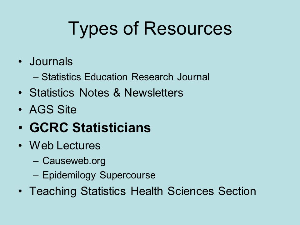 Types of Resources Journals – Statistics Education Research Journal Statistics Notes & Newsletters AGS Site GCRC Statisticians Web Lectures –Causeweb.org –Epidemilogy Supercourse Teaching Statistics Health Sciences Section