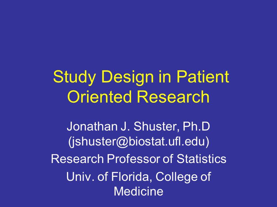 Study Design in Patient Oriented Research Jonathan J. Shuster, Ph.D (jshuster@biostat.ufl.edu) Research Professor of Statistics Univ. of Florida, Coll