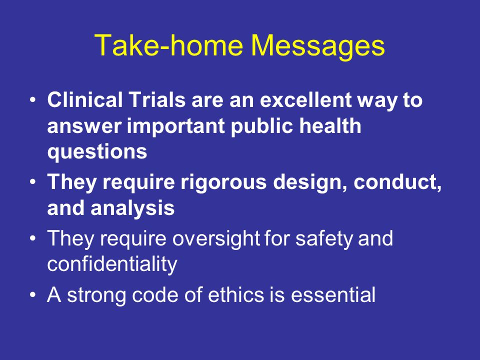 Take-home Messages Clinical Trials are an excellent way to answer important public health questions They require rigorous design, conduct, and analysi