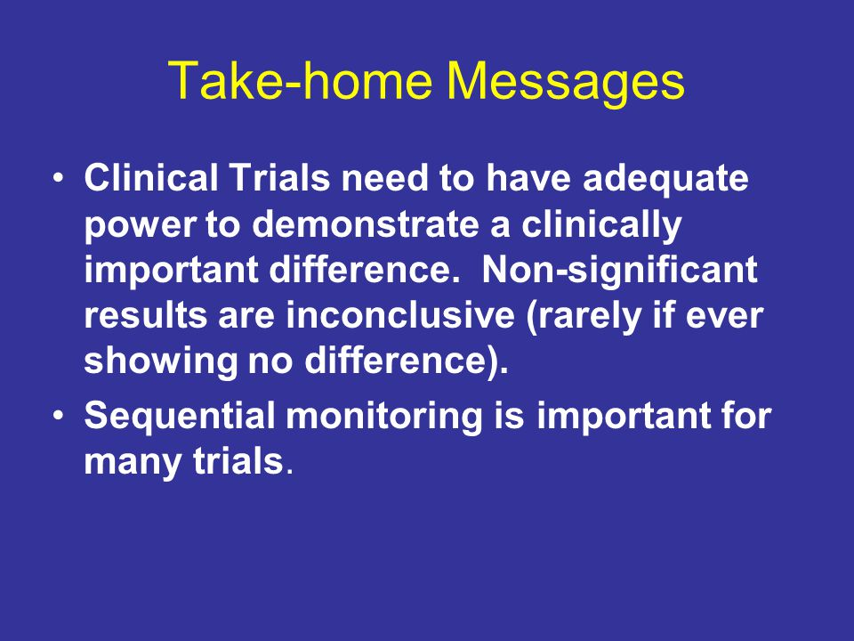 Take-home Messages Clinical Trials need to have adequate power to demonstrate a clinically important difference. Non-significant results are inconclus