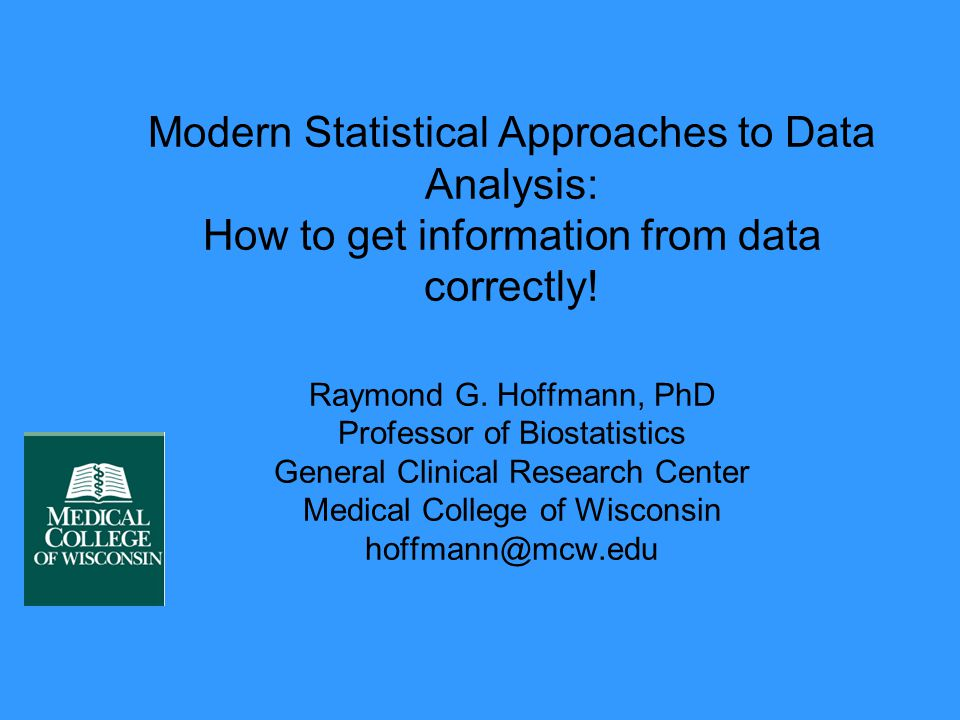 Modern Statistical Approaches to Data Analysis: How to get information from data correctly! Raymond G. Hoffmann, PhD Professor of Biostatistics Genera
