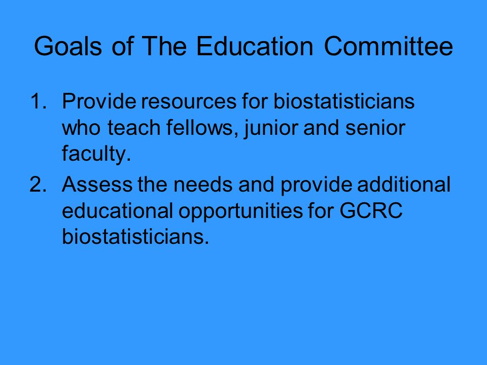 Goals of The Education Committee 1.Provide resources for biostatisticians who teach fellows, junior and senior faculty.