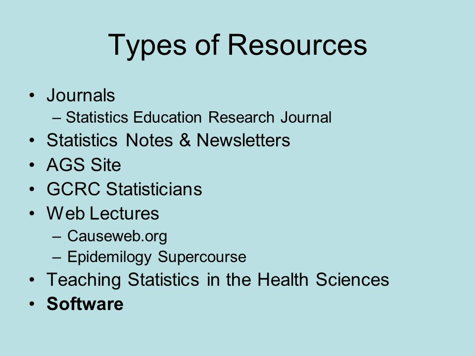 Types of Resources Journals – Statistics Education Research Journal Statistics Notes & Newsletters AGS Site GCRC Statisticians Web Lectures –Causeweb.