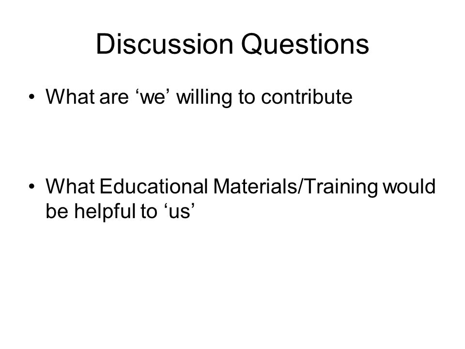 Discussion Questions What are we willing to contribute What Educational Materials/Training would be helpful to us