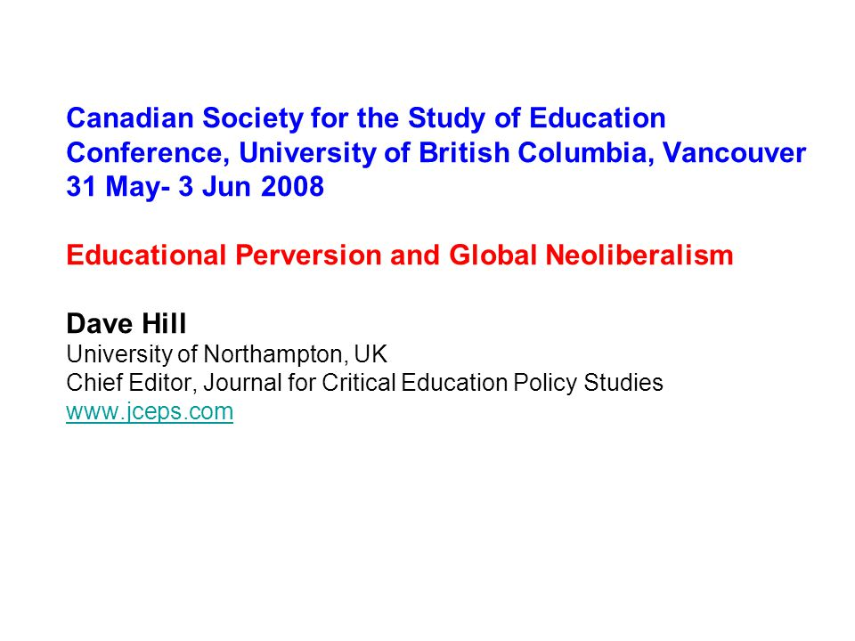 Canadian Society for the Study of Education Conference, University of British Columbia, Vancouver 31 May- 3 Jun 2008 Educational Perversion and Global Neoliberalism Dave Hill University of Northampton, UK Chief Editor, Journal for Critical Education Policy Studies www.jceps.com www.jceps.com