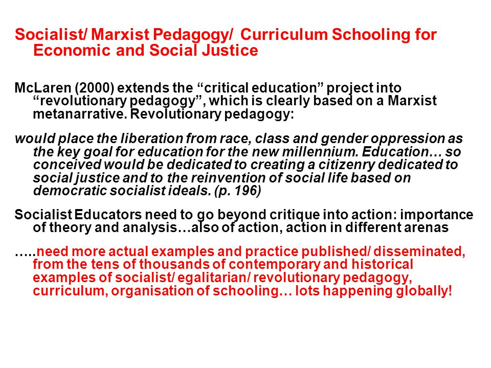 Socialist/ Marxist Pedagogy/ Curriculum Schooling for Economic and Social Justice McLaren (2000) extends the critical education project into revolutionary pedagogy, which is clearly based on a Marxist metanarrative.