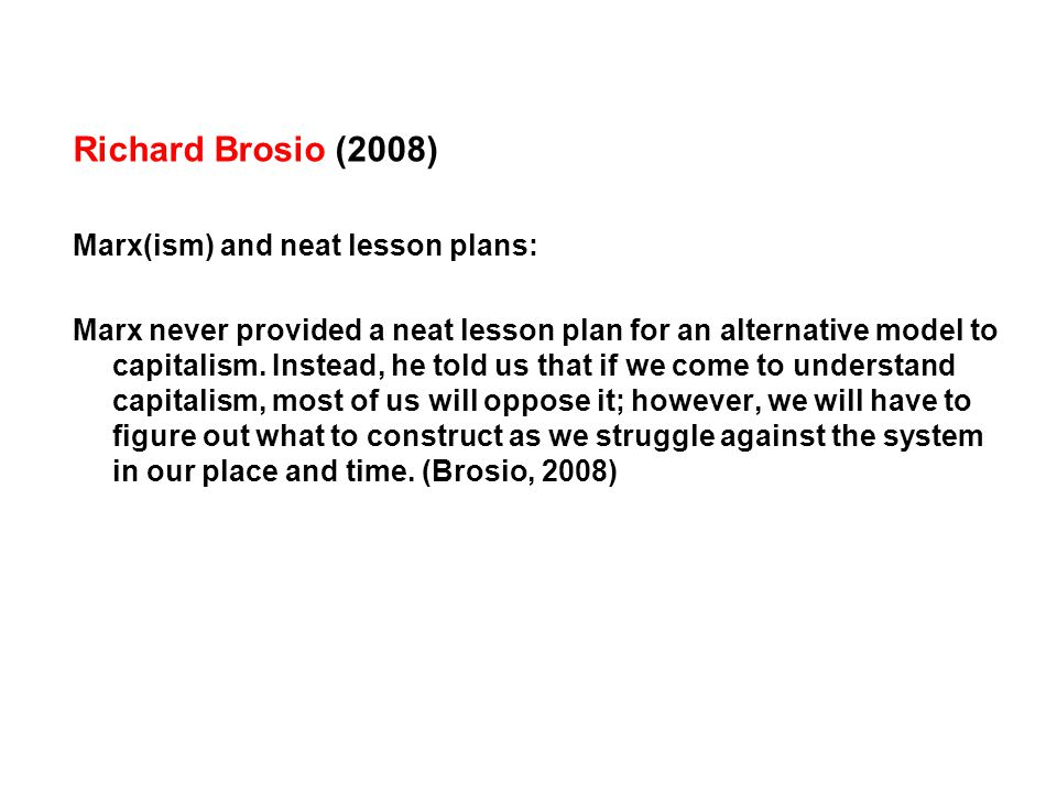 Richard Brosio (2008) Marx(ism) and neat lesson plans: Marx never provided a neat lesson plan for an alternative model to capitalism.
